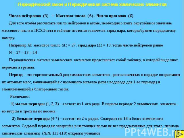 Периодический закон и Периодическая система химических элементов Число нейтронов (N) = Массовое число (A) - Число протонов (Z) Для того чтобы рассчитать число нейтронов в атоме, необходимо взять округлённое значение массового числа в ПСХЭ или в табл…