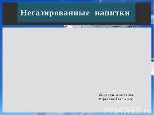 Негазированные напитки Над проектом работали: Смирнова Анастасия Строкова Анаста