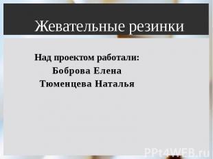 Жевательные резинки Над проектом работали: Боброва Елена Тюменцева Наталья