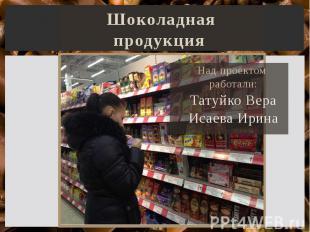 Шоколадная продукция Над проектом работали: Татуйко Вера Исаева Ирина