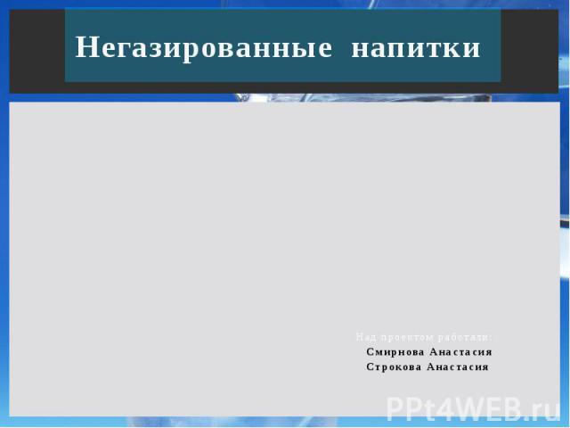 Негазированные напитки Над проектом работали: Смирнова Анастасия Строкова Анастасия