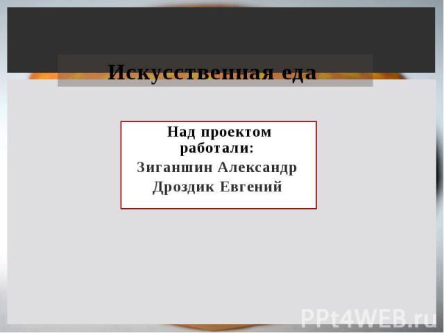 Искусственная еда Над проектом работали: Зиганшин Александр Дроздик Евгений