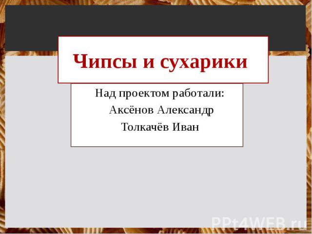 Чипсы и сухарики Над проектом работали: Аксёнов Александр Толкачёв Иван