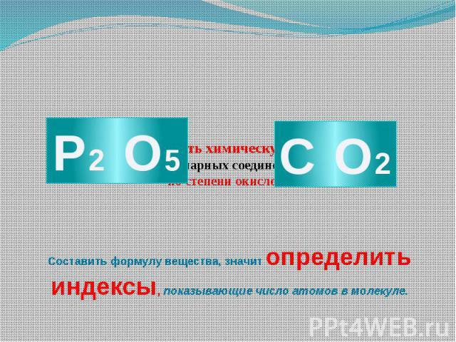 Как составить химическую формулу бинарных соединений по степени окисления? Составить формулу вещества, значит определить индексы, показывающие число атомов в молекуле.