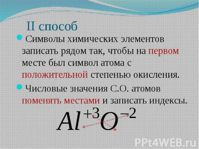 ІІ способ Символы химических элементов записать рядом так, чтобы на первом месте был символ атома с положительной степенью окисления. Числовые значения С.О. атомов поменять местами и записать индексы.