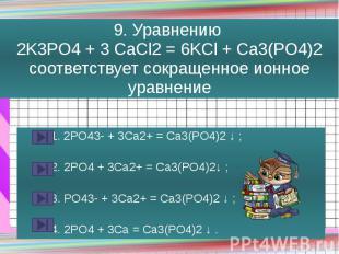 9. Уравнению 2K3PO4 + 3 CaCl2 = 6KCl + Ca3(PO4)2 соответствует сокращенное ионно