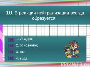 10. В реакции нейтрализации всегда образуется: 1. Осадок; 2. основание; 3. газ;