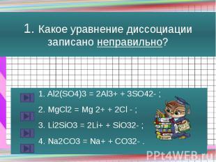1. Какое уравнение диссоциации записано неправильно? 1. Al2(SO4)3 = 2Al3+ + 3SO4