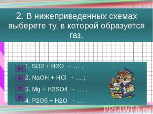 2. В нижеприведенных схемах выберете ту, в которой образуется газ. 1. SO2 + H2O