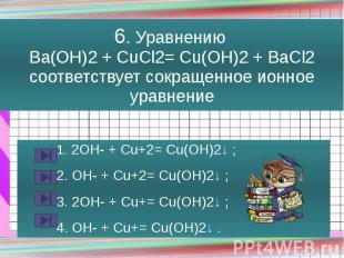 6. Уравнению Ba(OH)2 + CuCl2= Cu(OH)2 + BaCl2 соответствует сокращенное ионное у