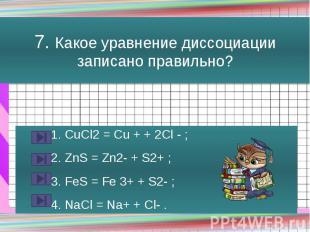 7. Какое уравнение диссоциации записано правильно? 1. CuCl2 = Cu + + 2Cl - ; 2.