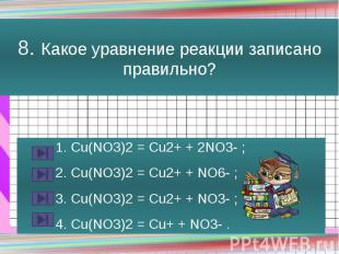 8. Какое уравнение реакции записано правильно? 1. Сu(NO3)2 = Cu2+ + 2NO3- ; 2. С