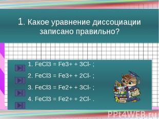 1. Какое уравнение диссоциации записано правильно? 1. FeCl3 = Fe3+ + 3Cl- ; 2. F