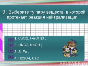 9. Выберите ту пару веществ, в которой протекает реакция нейтрализации 1. CuCl2,