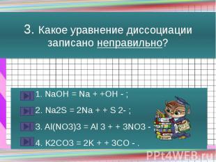 3. Какое уравнение диссоциации записано неправильно? 1. NaOH = Na + +OH - ; 2. N