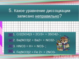 5. Какое уравнение диссоциации записано неправильно? 1. Cr2(SO4)3 = 2Cr3+ + 3SO4