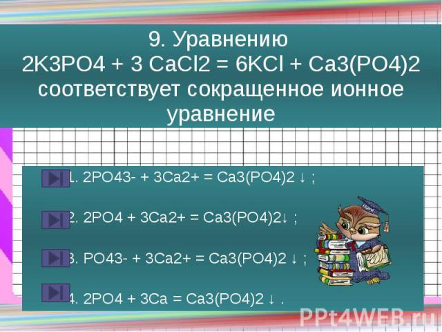 9. Уравнению 2K3PO4 + 3 CaCl2 = 6KCl + Ca3(PO4)2 соответствует сокращенное ионное уравнение 1. 2PO43- + 3Ca2+ = Ca3(PO4)2 ↓ ; 2. 2PO4 + 3Ca2+ = Ca3(PO4)2↓ ; 3. PO43- + 3Ca2+ = Ca3(PO4)2 ↓ ; 4. 2PO4 + 3Ca = Ca3(PO4)2 ↓ .