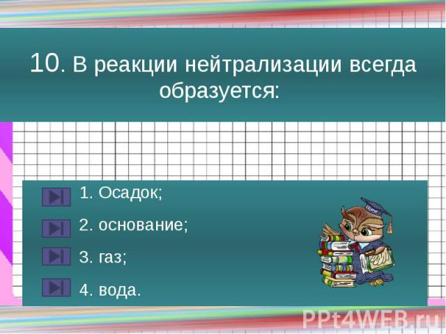 10. В реакции нейтрализации всегда образуется: 1. Осадок; 2. основание; 3. газ; 4. вода.