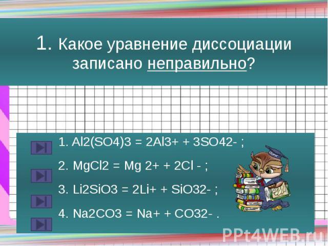1. Какое уравнение диссоциации записано неправильно? 1. Al2(SO4)3 = 2Al3+ + 3SO42- ; 2. MgCl2 = Mg 2+ + 2Cl - ; 3. Li2SiO3 = 2Li+ + SiO32- ; 4. Na2CO3 = Na+ + CO32- .