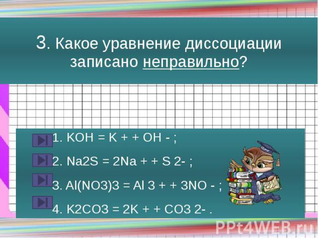 3. Какое уравнение диссоциации записано неправильно? 1. KOH = K + + OH - ; 2. Na2S = 2Na + + S 2- ; 3. Al(NO3)3 = Al 3 + + 3NO - ; 4. K2CO3 = 2K + + CO3 2- .