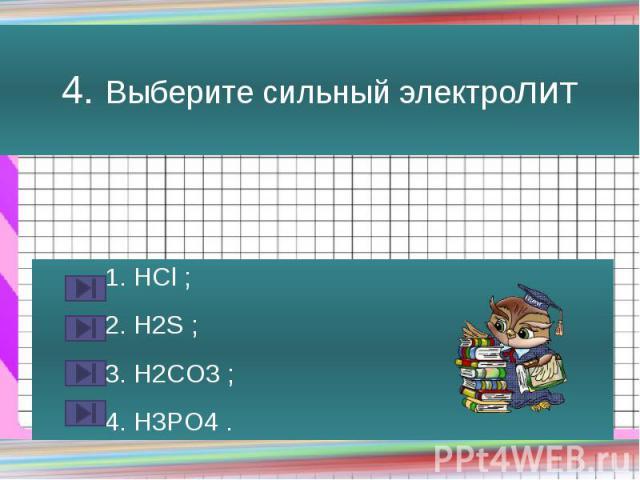 4. Выберите сильный электролит 1. HCl ; 2. H2S ; 3. H2CO3 ; 4. H3PO4 .