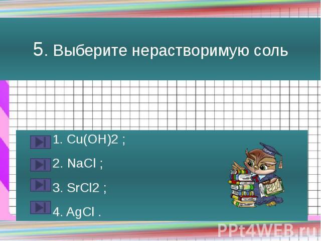 5. Выберите нерастворимую соль 1. Сu(OH)2 ; 2. NaCl ; 3. SrCl2 ; 4. AgCl .