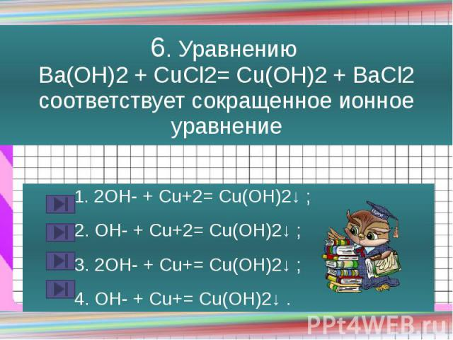 6. Уравнению Ba(OH)2 + CuCl2= Cu(OH)2 + BaCl2 соответствует сокращенное ионное уравнение 1. 2OH- + Cu+2= Cu(OH)2↓ ; 2. OH- + Cu+2= Cu(OH)2↓ ; 3. 2OH- + Cu+= Cu(OH)2↓ ; 4. OH- + Cu+= Cu(OH)2↓ .