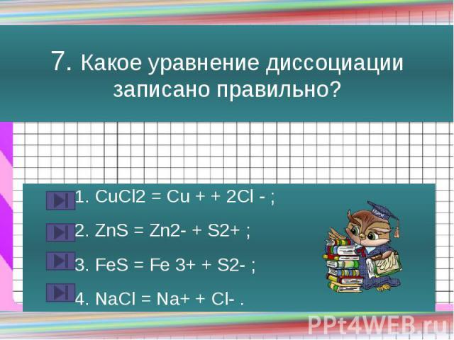 7. Какое уравнение диссоциации записано правильно? 1. CuCl2 = Cu + + 2Cl - ; 2. ZnS = Zn2- + S2+ ; 3. FeS = Fe 3+ + S2- ; 4. NaCl = Na+ + Cl- .