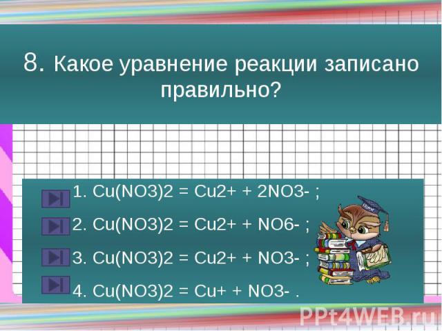 8. Какое уравнение реакции записано правильно? 1. Сu(NO3)2 = Cu2+ + 2NO3- ; 2. Сu(NO3)2 = Cu2+ + NO6- ; 3. Сu(NO3)2 = Cu2+ + NO3- ; 4. Сu(NO3)2 = Cu+ + NO3- .