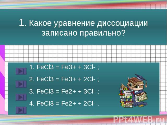 1. Какое уравнение диссоциации записано правильно? 1. FeCl3 = Fe3+ + 3Cl- ; 2. FeCl3 = Fe3+ + 2Cl- ; 3. FeCl3 = Fe2+ + 3Cl- ; 4. FeCl3 = Fe2+ + 2Cl- .