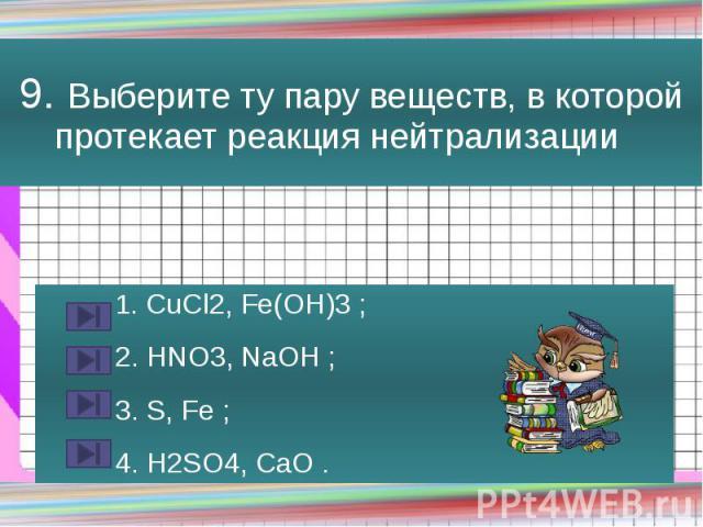 9. Выберите ту пару веществ, в которой протекает реакция нейтрализации 1. CuCl2, Fe(OH)3 ; 2. HNO3, NaOH ; 3. S, Fe ; 4. H2SO4, CaO .