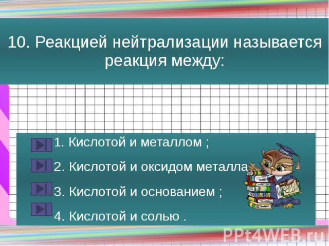 10. Реакцией нейтрализации называется реакция между: 1. Кислотой и металлом ; 2. Кислотой и оксидом металла ; 3. Кислотой и основанием ; 4. Кислотой и солью .