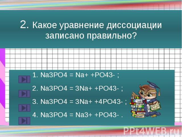 2. Какое уравнение диссоциации записано правильно? 1. Na3PO4 = Na+ +PO43- ; 2. Na3PO4 = 3Na+ +PO43- ; 3. Na3PO4 = 3Na+ +4PO43- ; 4. Na3PO4 = Na3+ +PO43- .