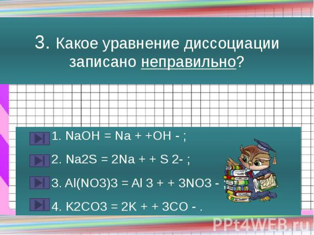 3. Какое уравнение диссоциации записано неправильно? 1. NaOH = Na + +OH - ; 2. Na2S = 2Na + + S 2- ; 3. Al(NO3)3 = Al 3 + + 3NO3 - ; 4. K2CO3 = 2K + + 3CO - .