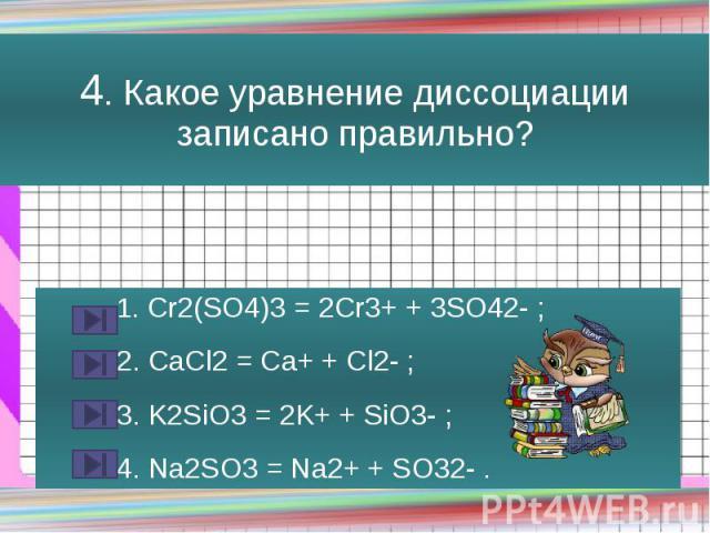 4. Какое уравнение диссоциации записано правильно? 1. Cr2(SO4)3 = 2Cr3+ + 3SO42- ; 2. CaCl2 = Ca+ + Cl2- ; 3. K2SiO3 = 2K+ + SiO3- ; 4. Na2SO3 = Na2+ + SO32- .