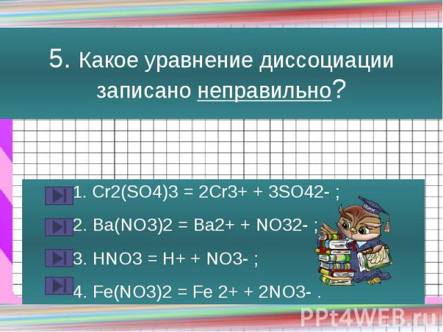5. Какое уравнение диссоциации записано неправильно? 1. Cr2(SO4)3 = 2Cr3+ + 3SO42- ; 2. Ba(NO3)2 = Ba2+ + NO32- ; 3. HNO3 = H+ + NO3- ; 4. Fe(NO3)2 = Fe 2+ + 2NO3- .
