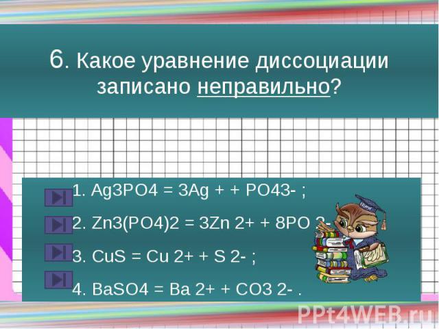 6. Какое уравнение диссоциации записано неправильно? 1. Ag3PO4 = 3Ag + + PO43- ; 2. Zn3(PO4)2 = 3Zn 2+ + 8PO 2- ; 3. CuS = Cu 2+ + S 2- ; 4. BaSO4 = Ba 2+ + CO3 2- .