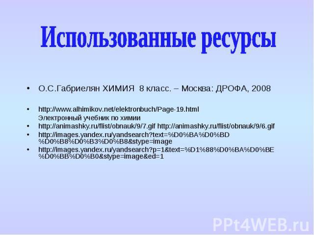 О.С.Габриелян ХИМИЯ 8 класс. – Москва: ДРОФА, 2008 О.С.Габриелян ХИМИЯ 8 класс. – Москва: ДРОФА, 2008 http://www.alhimikov.net/elektronbuch/Page-19.html Электронный учебник по химии http://animashky.ru/flist/obnauk/9/7.gif http://animashky.ru/flist/…