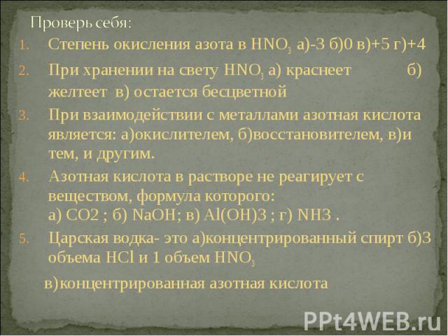 Степень окисления азота в HNO3 а)-3 б)0 в)+5 г)+4 Степень окисления азота в HNO3 а)-3 б)0 в)+5 г)+4 При хранении на свету HNO3 а) краснеет б) желтеет в) остается бесцветной При взаимодействии с металлами азотная кислота является: а)окислителем, б)во…