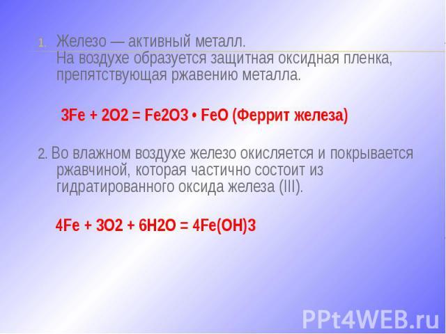 Железо — активный металл. На воздухе образуется защитная оксидная пленка, препятствующая ржавению металла. Железо — активный металл. На воздухе образуется защитная оксидная пленка, препятствующая ржавению металла. 3Fe + 2O2 = Fe2O3 • FeO (Феррит жел…