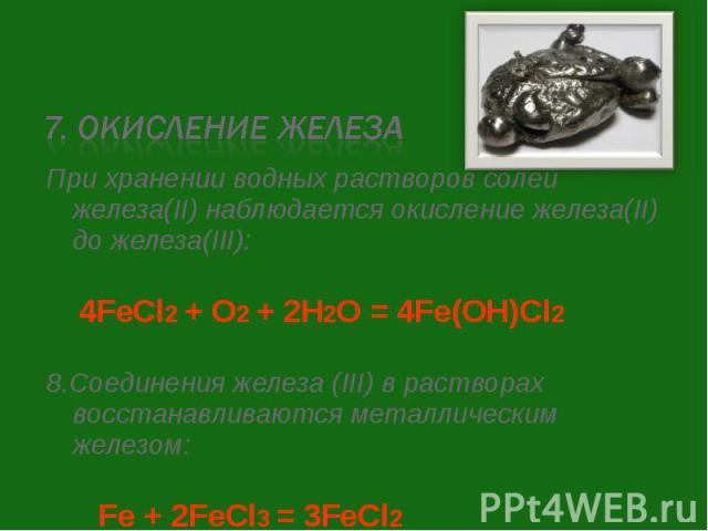 При хранении водных растворов солей железа(II) наблюдается окисление железа(II) до железа(III): При хранении водных растворов солей железа(II) наблюдается окисление железа(II) до железа(III): 4FeCl2 + O2 + 2H2O = 4Fe(OH)Cl2 8.Соединения железа (III)…