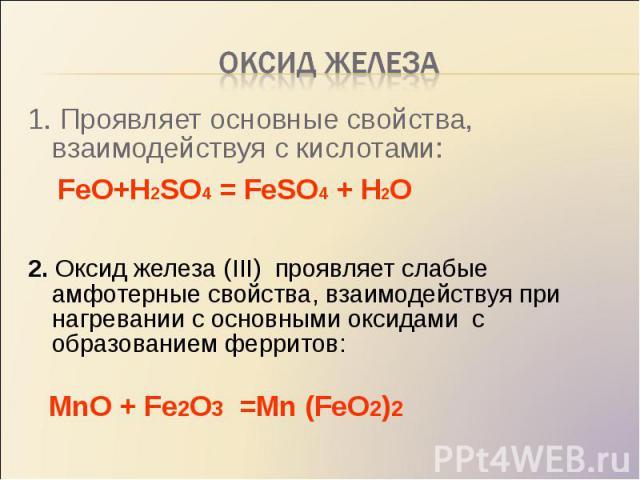 1. Проявляет основные свойства, взаимодействуя с кислотами: 1. Проявляет основные свойства, взаимодействуя с кислотами: FeO+H2SO4 = FeSO4 + H2O 2. Оксид железа (III) проявляет слабые амфотерные свойства, взаимодействуя при нагревании с основными окс…