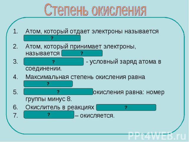 Атом, который отдает электроны называется восстановителем. Атом, который отдает электроны называется восстановителем. Атом, который принимает электроны, называется окислителем. Степень окисления - условный заряд атома в соединении. Максимальная степ…