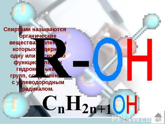 Спиртами называются органические вещества, молекулы которых содержат одну или несколько функциональных гидроксильных групп, соединенных с углеводородным радикалом. Спиртами называются органические вещества, молекулы которых содержат одну или несколь…