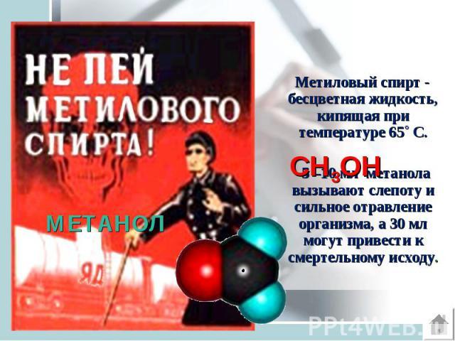 Метиловый спирт - бесцветная жидкость, кипящая при температуре 65˚ С. Метиловый спирт - бесцветная жидкость, кипящая при температуре 65˚ С. 5 –10 мл метанола вызывают слепоту и сильное отравление организма, а 30 мл могут привести к смертельному исходу.