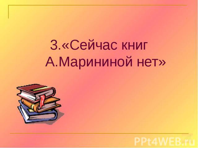 3.«Сейчас книг А.Марининой нет» 3.«Сейчас книг А.Марининой нет»