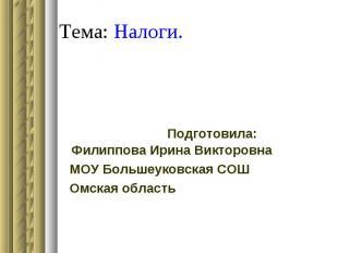 Тема: Налоги. Подготовила: Филиппова Ирина Викторовна МОУ Большеуковская СОШ Омс