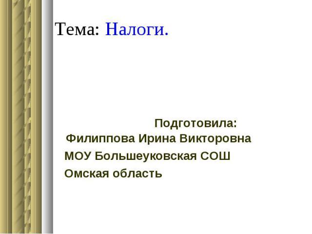 Тема: Налоги. Подготовила: Филиппова Ирина Викторовна МОУ Большеуковская СОШ Омская область
