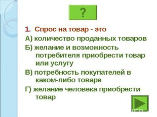 1. Спрос на товар - это 1. Спрос на товар - это А) количество проданных товаров