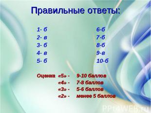 1- б 6-б 2- в 7-б 3- б 8-б 4- в 9-в 5- б 10-б Оценка «5» - 9-10 баллов «4» - 7-8